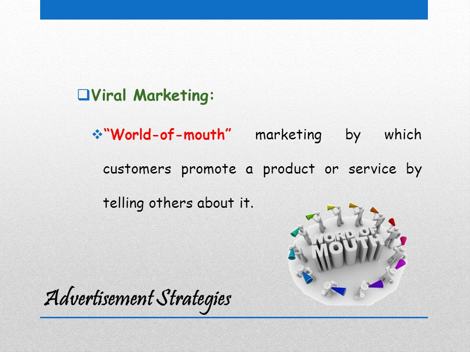 Advertisement Strategies  Viral Marketing:  World-of-mouth marketing by which customers promote a product or service by telling others about it.