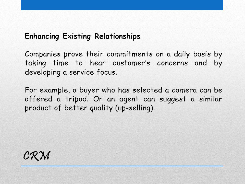 CRM Enhancing Existing Relationships Companies prove their commitments on a daily basis by taking time to hear customer's concerns and by developing a service focus.