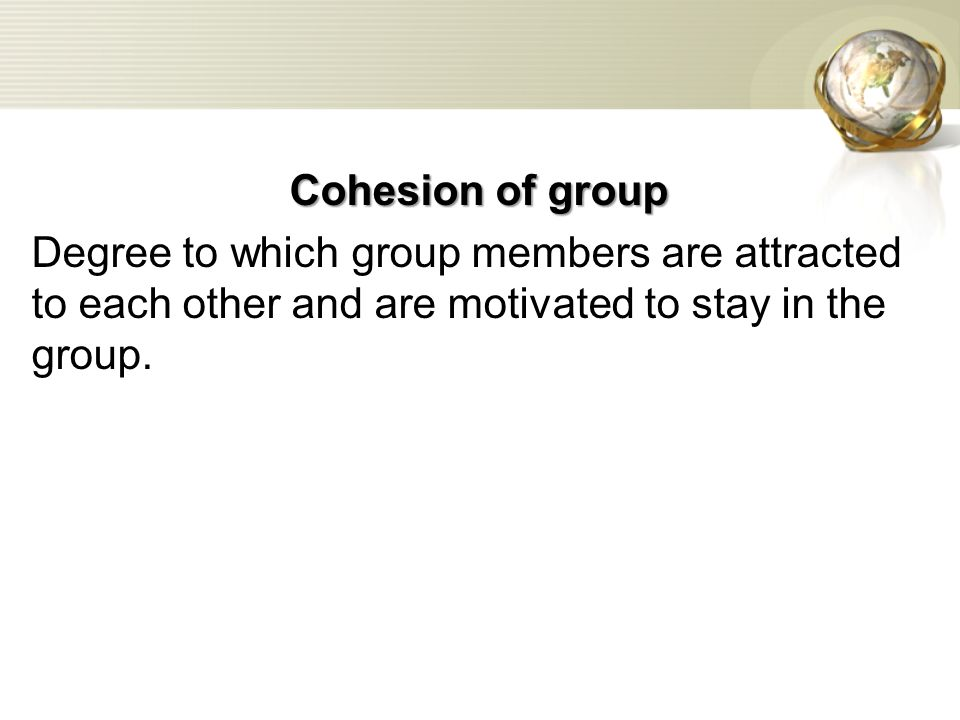 Cohesion of group Degree to which group members are attracted to each other and are motivated to stay in the group.