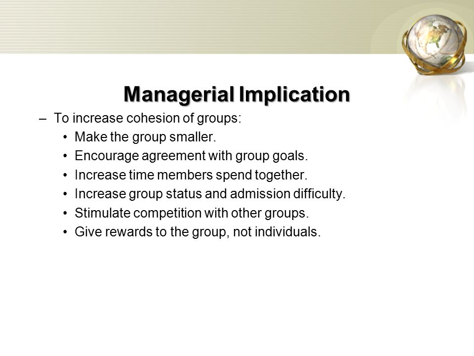 Managerial Implication –To increase cohesion of groups: Make the group smaller.