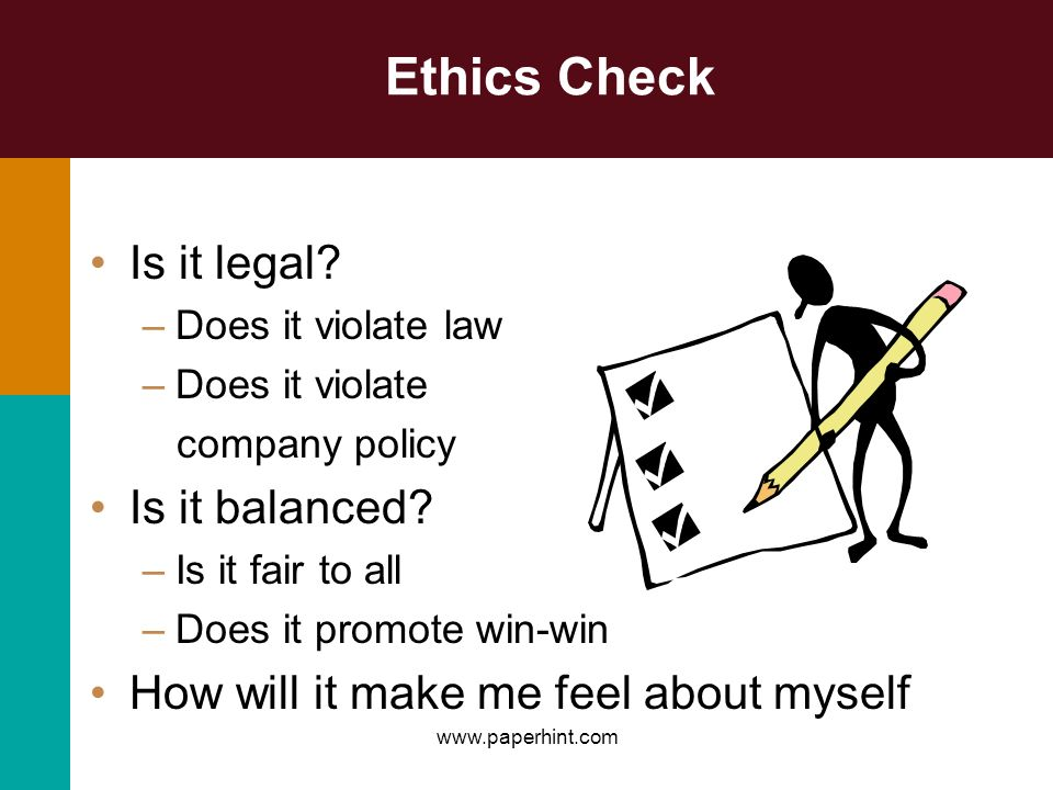 Ethics Check Is it legal? –Does it violate law –Does it violate company policy Is it balanced? –Is it fair to all –Does it promote win-win How will it
