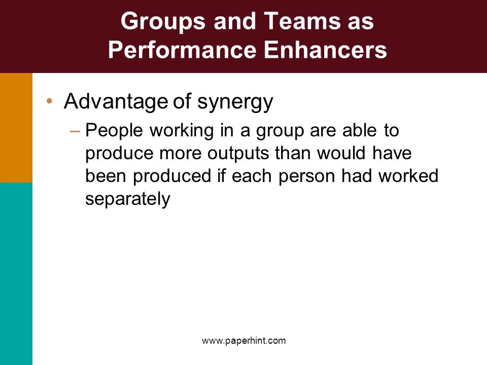 Groups and Teams as Performance Enhancers Advantage of synergy –People working in a group are able to produce more outputs than would have been produc
