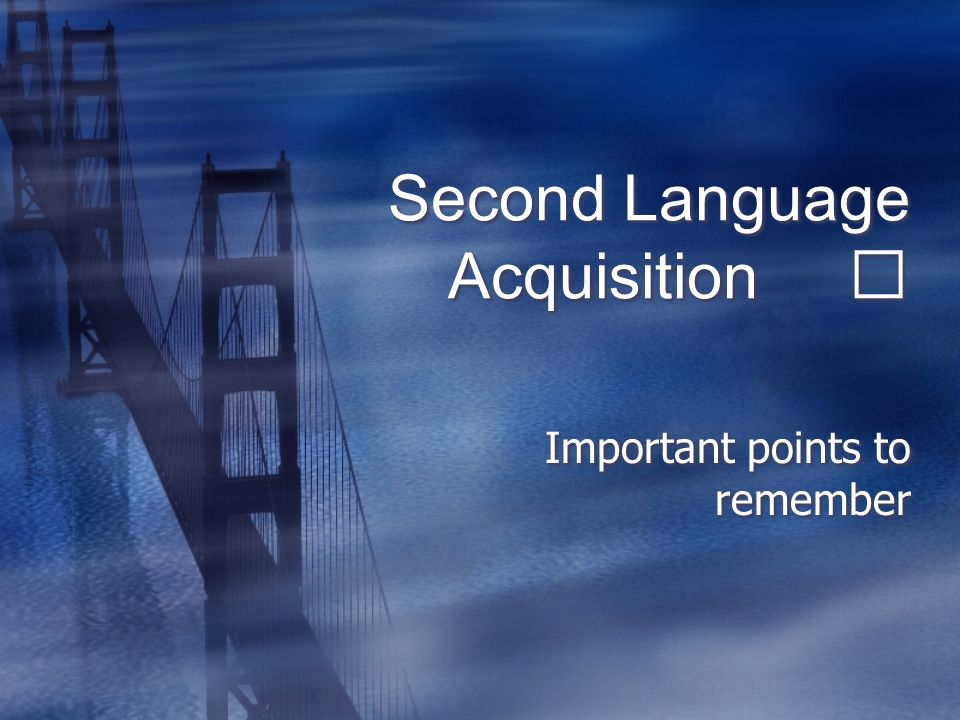 Second Language Acquisition Important points to remember