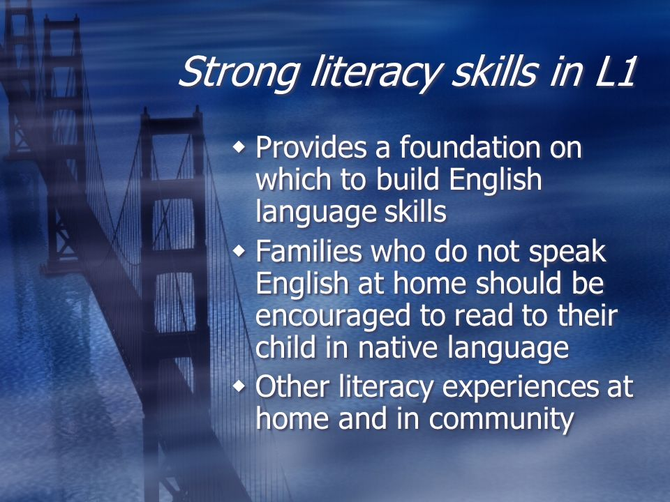 Strong literacy skills in L1  Provides a foundation on which to build English language skills  Families who do not speak English at home should be encouraged to read to their child in native language  Other literacy experiences at home and in community  Provides a foundation on which to build English language skills  Families who do not speak English at home should be encouraged to read to their child in native language  Other literacy experiences at home and in community