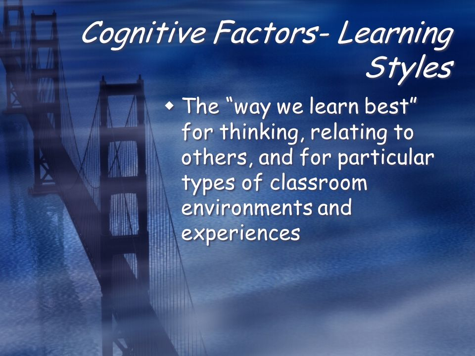 Cognitive Factors- Learning Styles  The way we learn best for thinking, relating to others, and for particular types of classroom environments and experiences