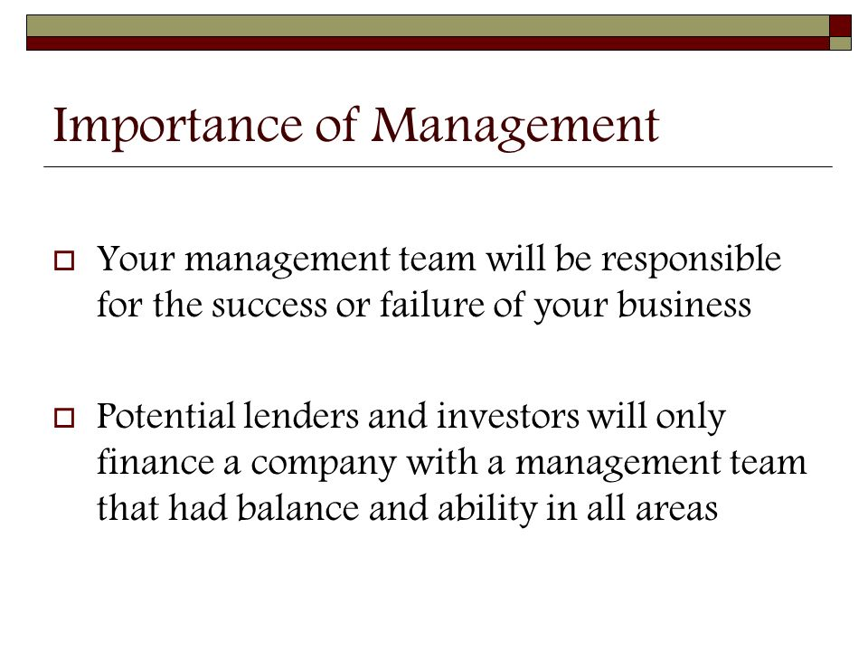Importance of Management  Your management team will be responsible for the success or failure of your business  Potential lenders and investors will only finance a company with a management team that had balance and ability in all areas