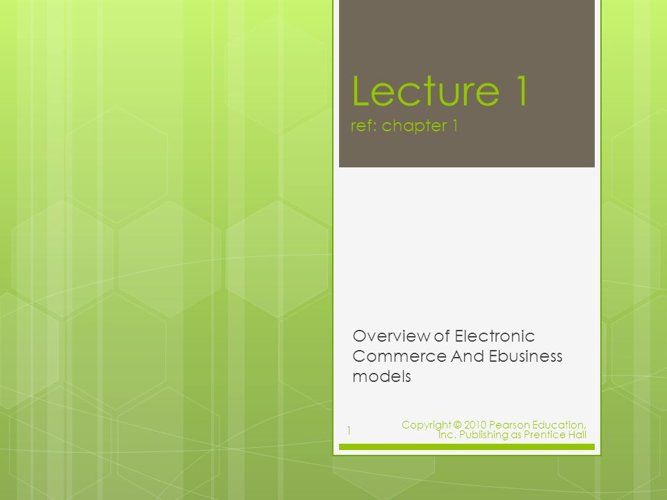 Lecture 1 ref: chapter 1 Overview of Electronic Commerce And Ebusiness models Copyright © 2010 Pearson Education, Inc.