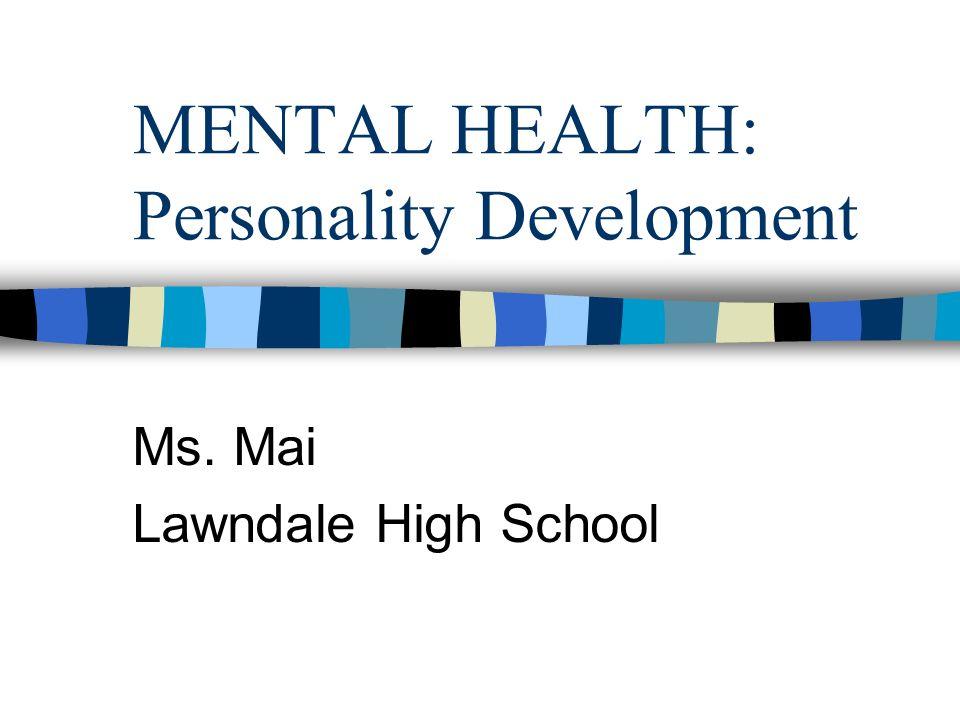 MENTAL HEALTH: Personality Development Ms. Mai Lawndale High School