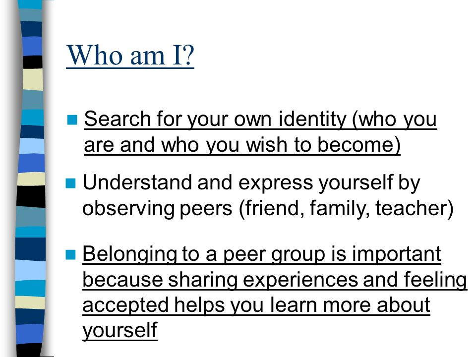 Who am I? Search for your own identity (who you are and who you wish to become) Understand and express yourself by observing peers (friend, family, te