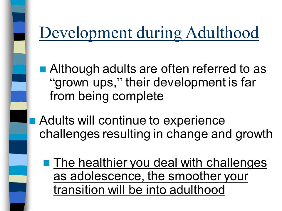 Development during Adulthood Although adults are often referred to as grown ups, their development is far from being complete Adults will continue to experience challenges resulting in change and growth The healthier you deal with challenges as adolescence, the smoother your transition will be into adulthood