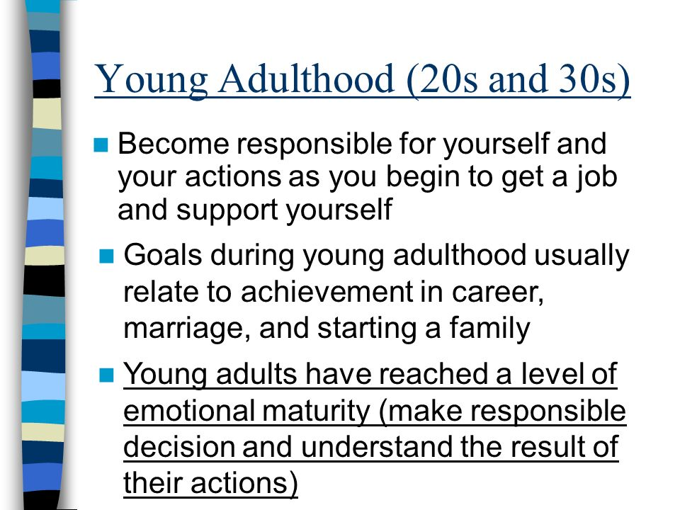 Young Adulthood (20s and 30s) Become responsible for yourself and your actions as you begin to get a job and support yourself Goals during young adulthood usually relate to achievement in career, marriage, and starting a family Young adults have reached a level of emotional maturity (make responsible decision and understand the result of their actions)