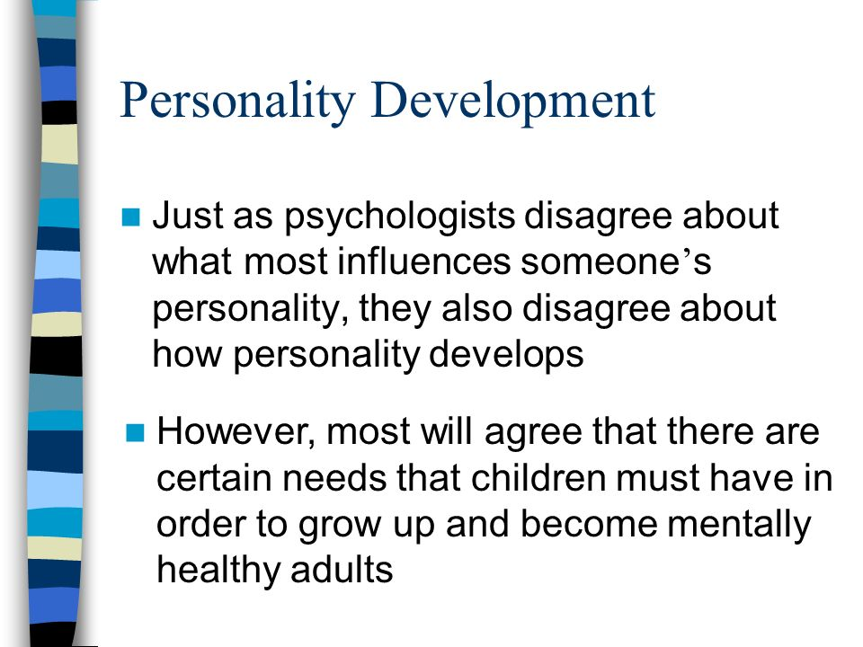 Personality Development Just as psychologists disagree about what most influences someone ' s personality, they also disagree about how personality develops However, most will agree that there are certain needs that children must have in order to grow up and become mentally healthy adults