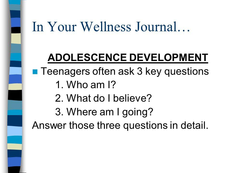 In Your Wellness Journal… ADOLESCENCE DEVELOPMENT Teenagers often ask 3 key questions 1.