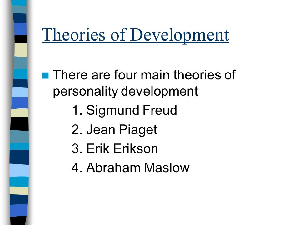 Theories of Development There are four main theories of personality development 1. Sigmund Freud 2. Jean Piaget 3. Erik Erikson 4. Abraham Maslow