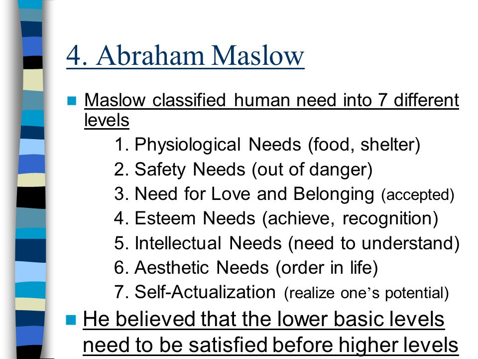 4. Abraham Maslow Maslow classified human need into 7 different levels 1.