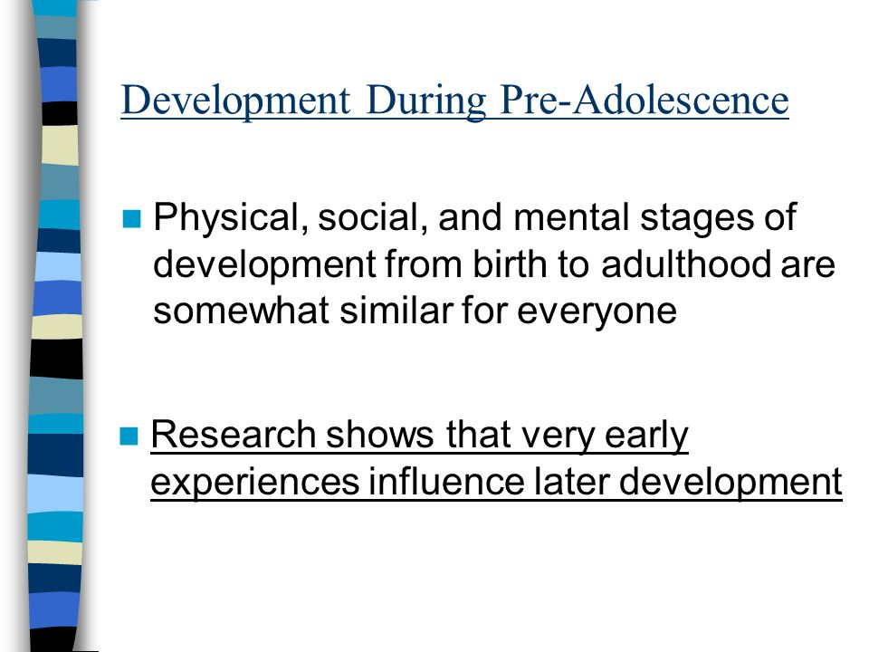 Development During Pre-Adolescence Physical, social, and mental stages of development from birth to adulthood are somewhat similar for everyone Resear
