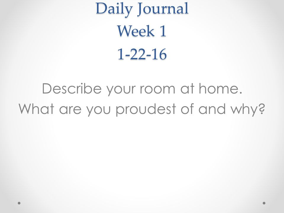 Daily Journal Week 1 1-22-16 Describe your room at home. What are you proudest of and why