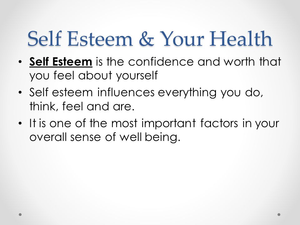 Self Esteem & Your Health Self Esteem is the confidence and worth that you feel about yourself Self esteem influences everything you do, think, feel and are.