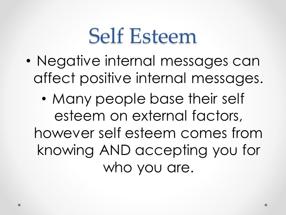 Self Esteem Negative internal messages can affect positive internal messages.