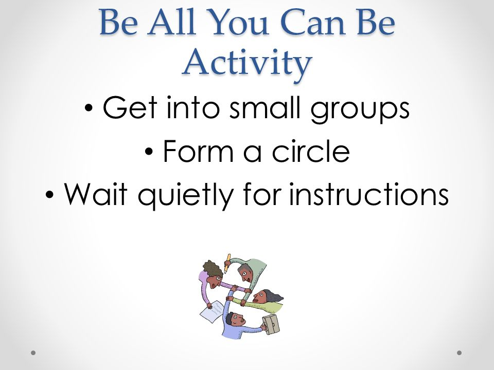 Be All You Can Be Activity Get into small groups Form a circle Wait quietly for instructions