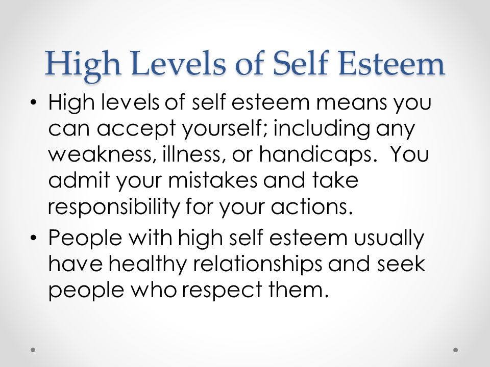 High Levels of Self Esteem High levels of self esteem means you can accept yourself; including any weakness, illness, or handicaps.