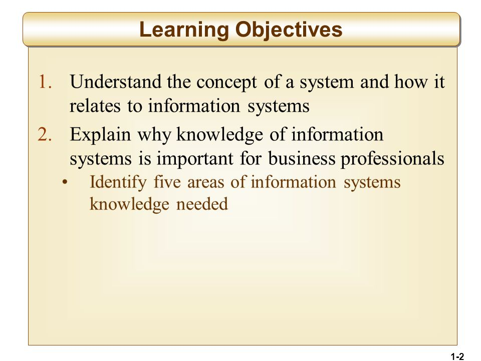 1-2 1.Understand the concept of a system and how it relates to information systems 2.Explain why knowledge of information systems is important for business professionals Identify five areas of information systems knowledge needed Learning Objectives