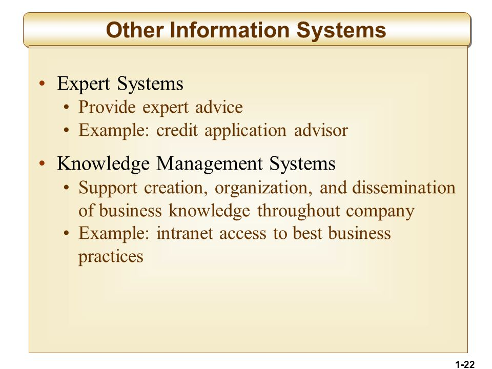 1-22 Other Information Systems Expert Systems Provide expert advice Example: credit application advisor Knowledge Management Systems Support creation, organization, and dissemination of business knowledge throughout company Example: intranet access to best business practices