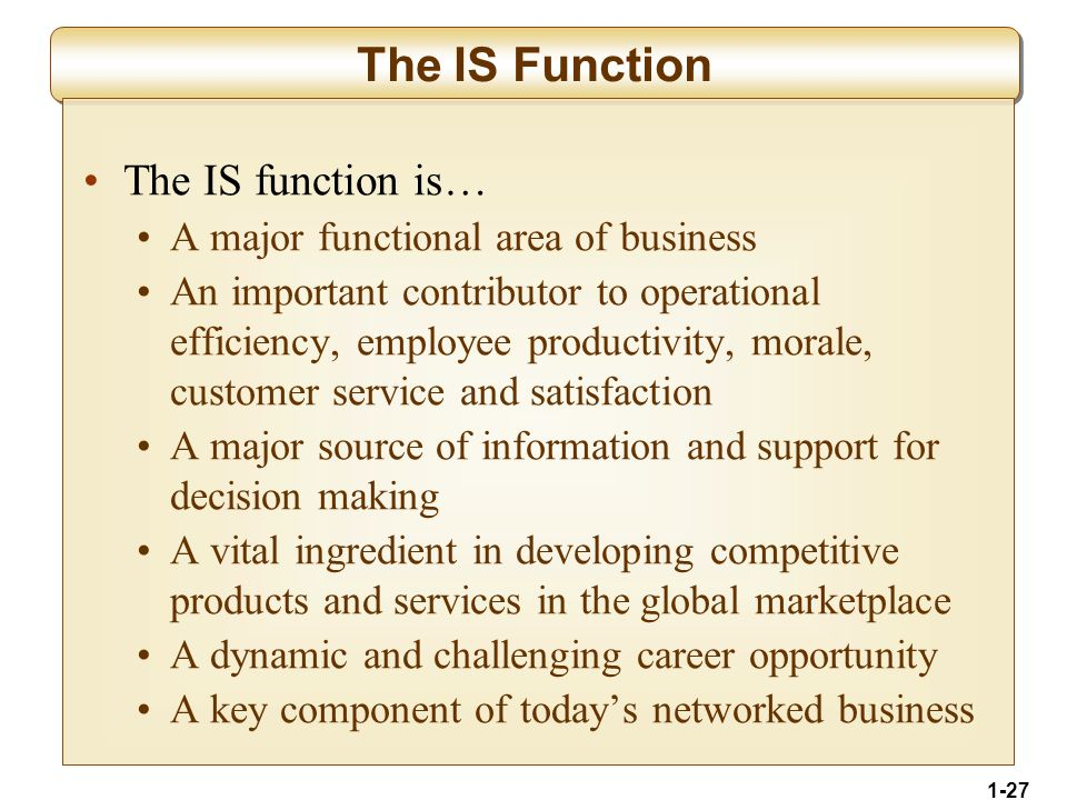 1-27 The IS Function The IS function is… A major functional area of business An important contributor to operational efficiency, employee productivity, morale, customer service and satisfaction A major source of information and support for decision making A vital ingredient in developing competitive products and services in the global marketplace A dynamic and challenging career opportunity A key component of today's networked business
