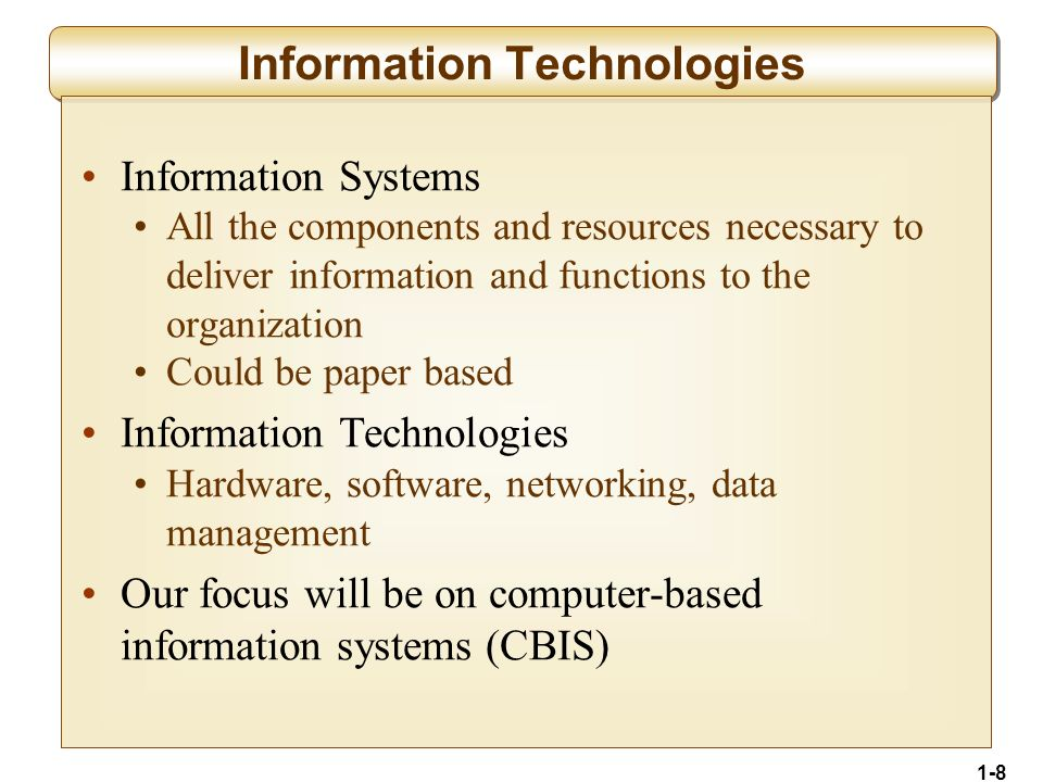 1-8 Information Technologies Information Systems All the components and resources necessary to deliver information and functions to the organization Could be paper based Information Technologies Hardware, software, networking, data management Our focus will be on computer-based information systems (CBIS)