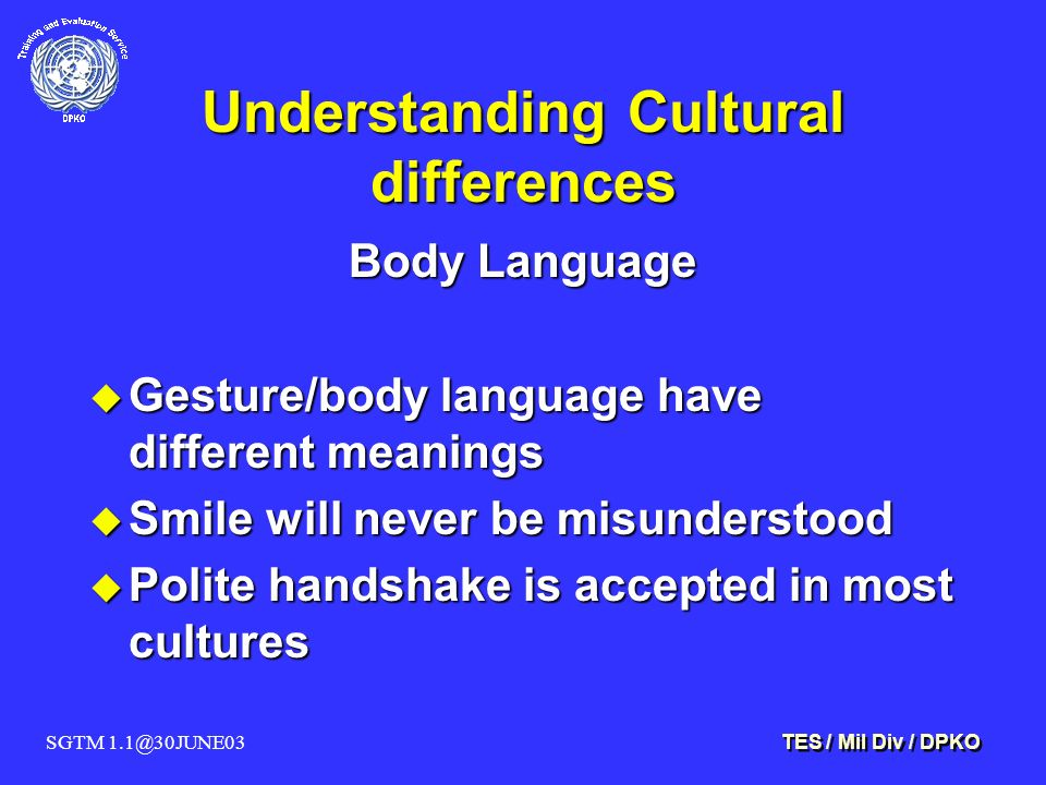 SGTM 1.1@30JUNE03 TES / Mil Div / DPKO Understanding Cultural differences Body Language u Gesture/body language have different meanings u Smile will never be misunderstood u Polite handshake is accepted in most cultures