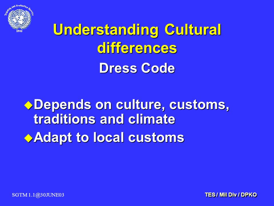 SGTM 1.1@30JUNE03 TES / Mil Div / DPKO Understanding Cultural differences Dress Code u Depends on culture, customs, traditions and climate u Adapt to local customs