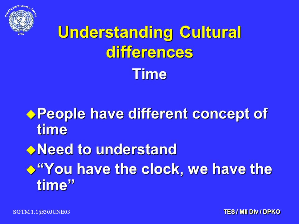 SGTM 1.1@30JUNE03 TES / Mil Div / DPKO Understanding Cultural differences Time u People have different concept of time u Need to understand u You have the clock, we have the time