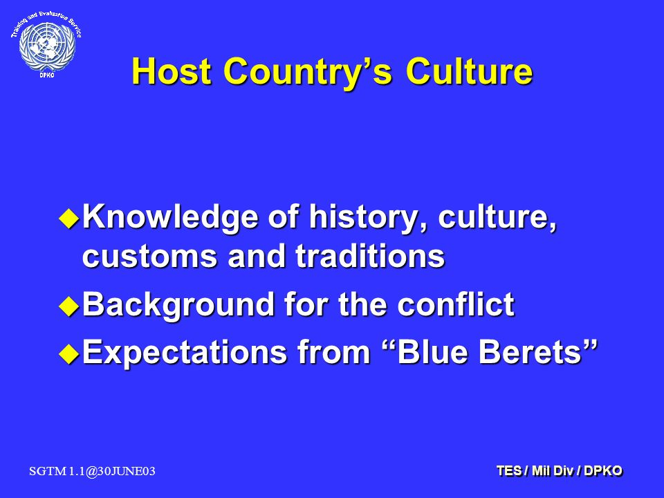 SGTM 1.1@30JUNE03 TES / Mil Div / DPKO Host Country's Culture u Knowledge of history, culture, customs and traditions u Background for the conflict u