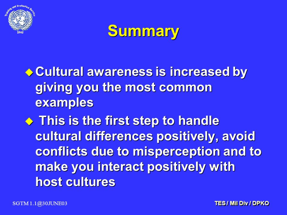 SGTM 1.1@30JUNE03 TES / Mil Div / DPKO Summary u Cultural awareness is increased by giving you the most common examples u This is the first step to handle cultural differences positively, avoid conflicts due to misperception and to make you interact positively with host cultures