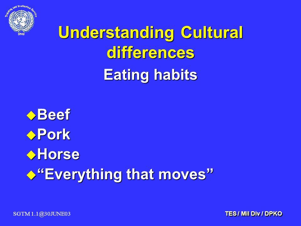 SGTM 1.1@30JUNE03 TES / Mil Div / DPKO Understanding Cultural differences Eating habits u Beef u Pork u Horse u Everything that moves