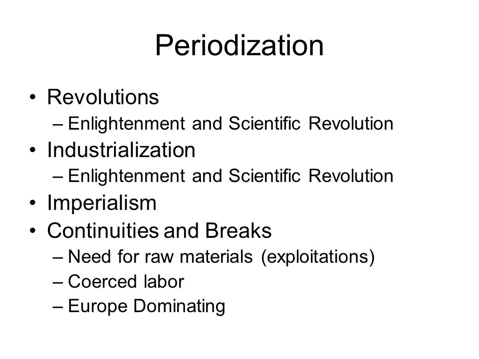 Periodization Revolutions –Enlightenment and Scientific Revolution Industrialization –Enlightenment and Scientific Revolution Imperialism Continuities and Breaks –Need for raw materials (exploitations) –Coerced labor –Europe Dominating