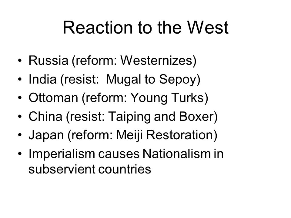 Reaction to the West Russia (reform: Westernizes) India (resist: Mugal to Sepoy) Ottoman (reform: Young Turks) China (resist: Taiping and Boxer) Japan (reform: Meiji Restoration) Imperialism causes Nationalism in subservient countries