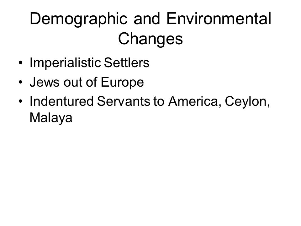 Demographic and Environmental Changes Imperialistic Settlers Jews out of Europe Indentured Servants to America, Ceylon, Malaya