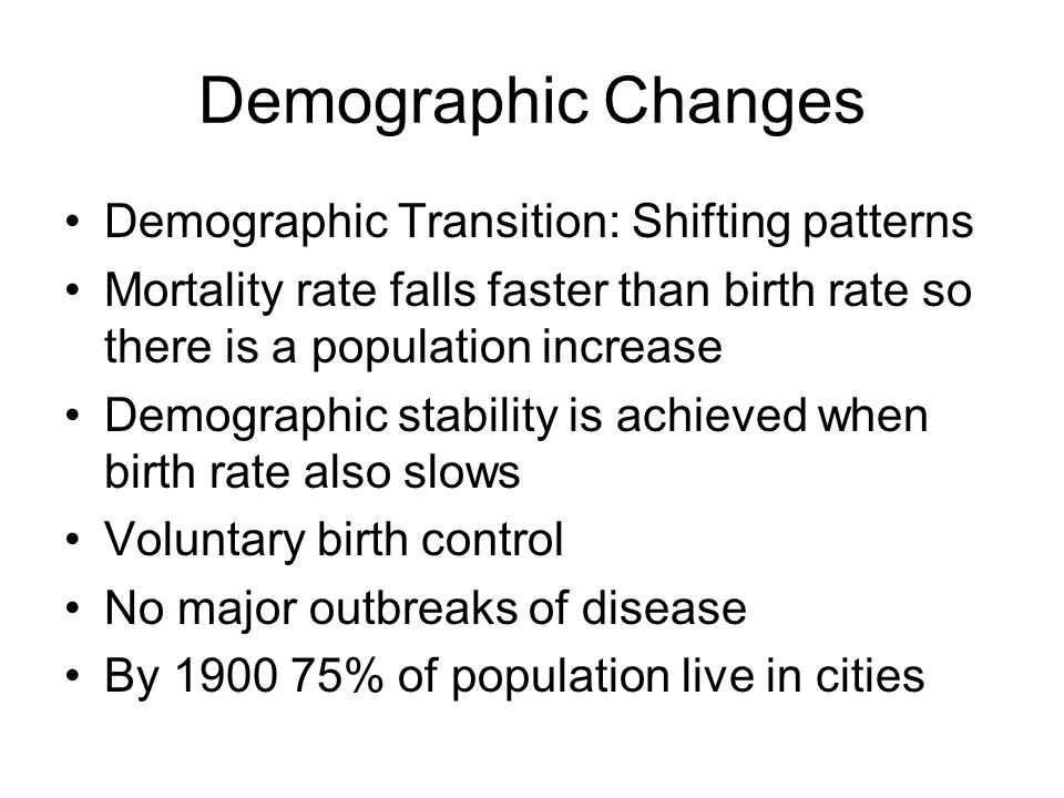 Demographic Changes Demographic Transition: Shifting patterns Mortality rate falls faster than birth rate so there is a population increase Demographic stability is achieved when birth rate also slows Voluntary birth control No major outbreaks of disease By 1900 75% of population live in cities