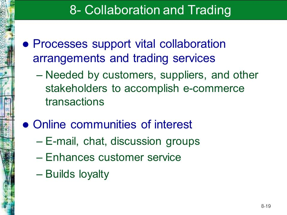 8-19 8- Collaboration and Trading Processes support vital collaboration arrangements and trading services –Needed by customers, suppliers, and other stakeholders to accomplish e-commerce transactions Online communities of interest –E-mail, chat, discussion groups –Enhances customer service –Builds loyalty