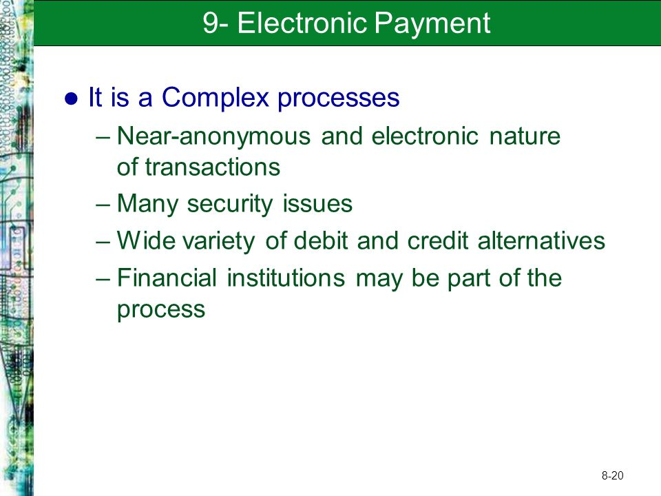 8-20 9- Electronic Payment It is a Complex processes –Near-anonymous and electronic nature of transactions –Many security issues –Wide variety of debit and credit alternatives –Financial institutions may be part of the process