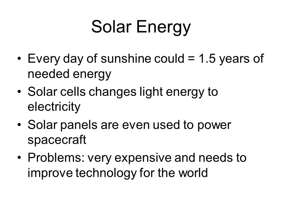 Solar Energy Every day of sunshine could = 1.5 years of needed energy Solar cells changes light energy to electricity Solar panels are even used to power spacecraft Problems: very expensive and needs to improve technology for the world
