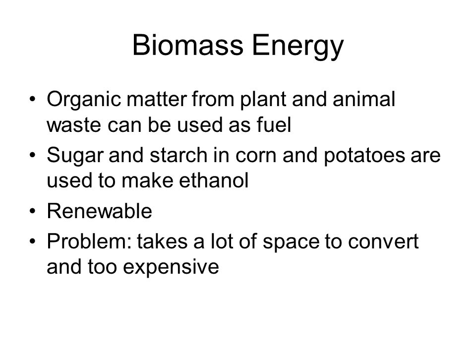 Biomass Energy Organic matter from plant and animal waste can be used as fuel Sugar and starch in corn and potatoes are used to make ethanol Renewable Problem: takes a lot of space to convert and too expensive
