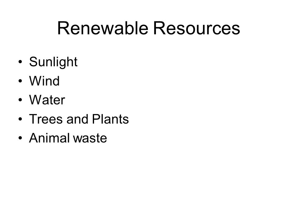 Renewable Resources Sunlight Wind Water Trees and Plants Animal waste