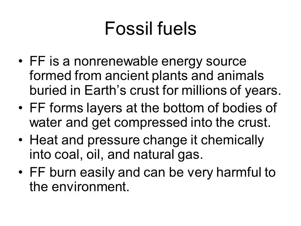 Fossil fuels FF is a nonrenewable energy source formed from ancient plants and animals buried in Earth's crust for millions of years.