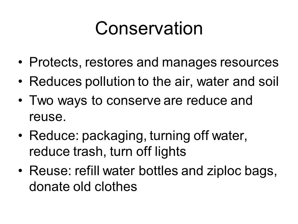Conservation Protects, restores and manages resources Reduces pollution to the air, water and soil Two ways to conserve are reduce and reuse.