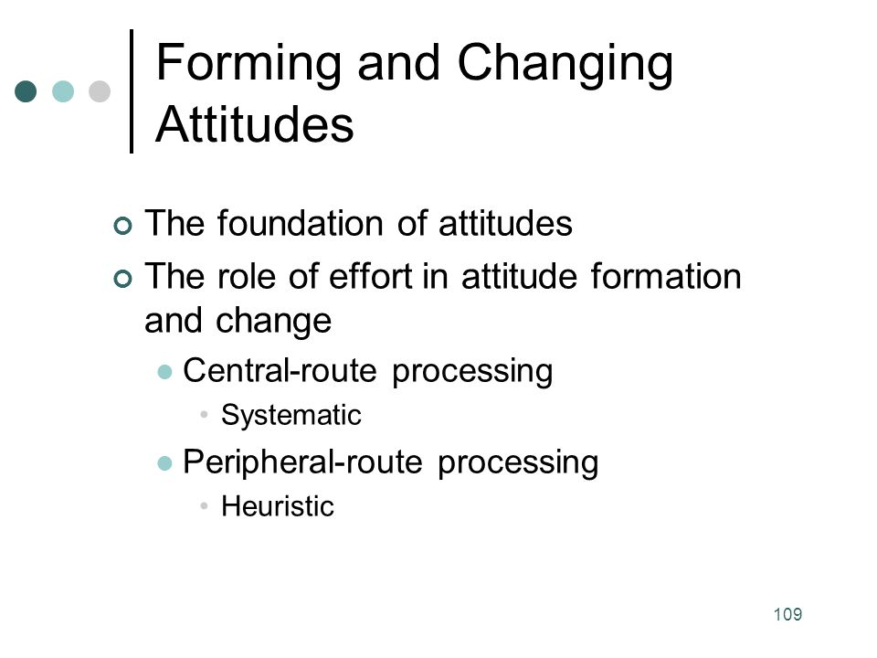 109 The foundation of attitudes The role of effort in attitude formation and change Central-route processing Systematic Peripheral-route processing Heuristic Forming and Changing Attitudes