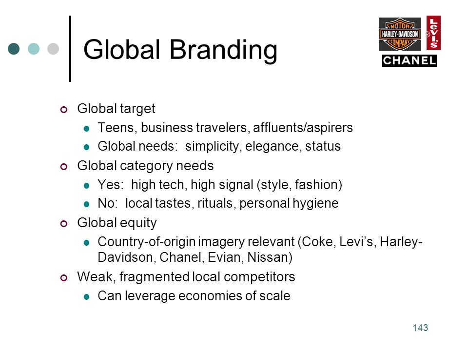 143 Global Branding Global target Teens, business travelers, affluents/aspirers Global needs: simplicity, elegance, status Global category needs Yes: high tech, high signal (style, fashion) No: local tastes, rituals, personal hygiene Global equity Country-of-origin imagery relevant (Coke, Levi's, Harley- Davidson, Chanel, Evian, Nissan) Weak, fragmented local competitors Can leverage economies of scale