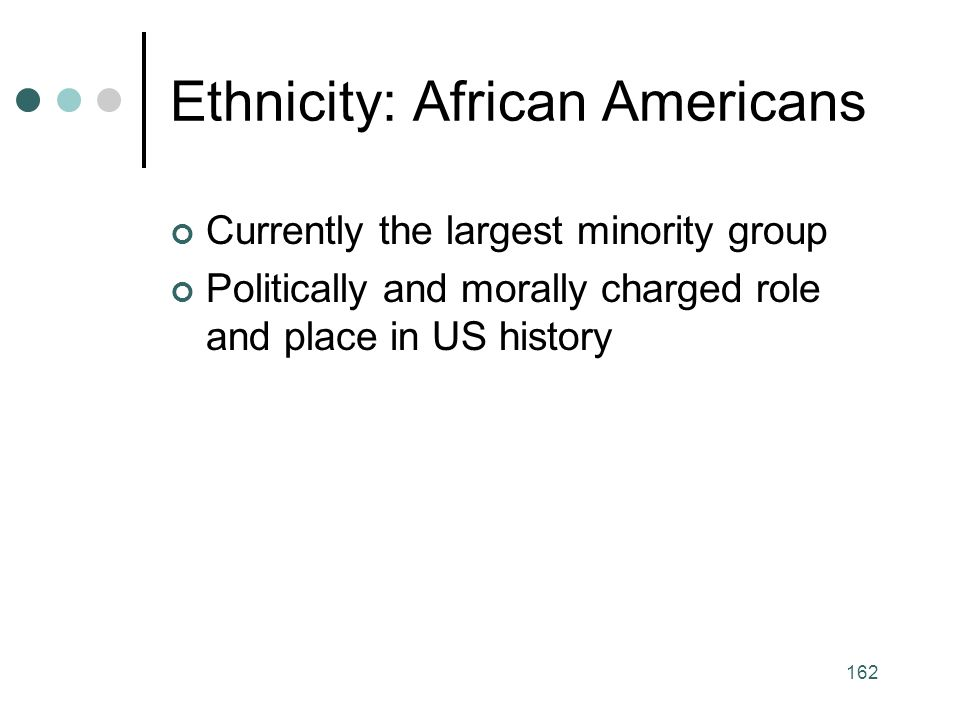 162 Ethnicity: African Americans Currently the largest minority group Politically and morally charged role and place in US history