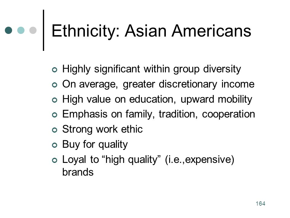 164 Ethnicity: Asian Americans Highly significant within group diversity On average, greater discretionary income High value on education, upward mobility Emphasis on family, tradition, cooperation Strong work ethic Buy for quality Loyal to high quality (i.e.,expensive) brands